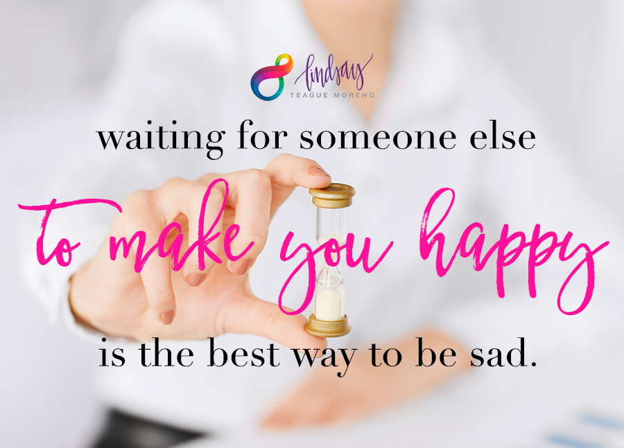 Waiting for someone else to make you happy is the best way to be sad. Lindsay Teague Moreno