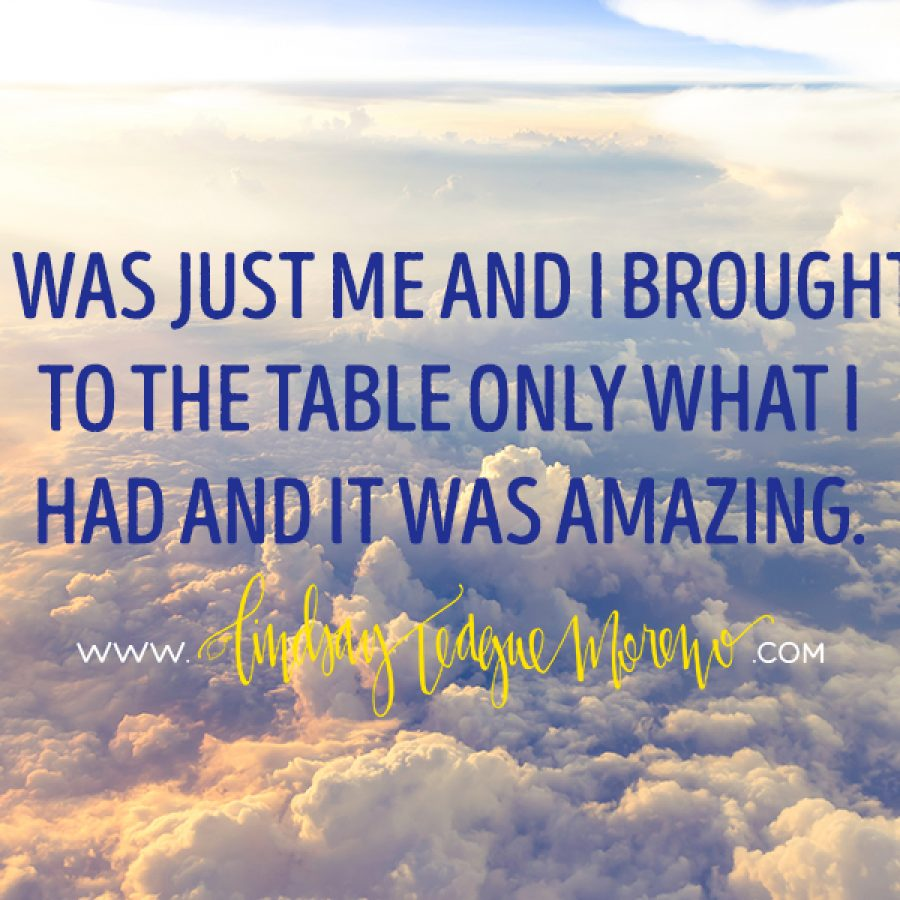 I was just me and I brought to the table only what I have and it was amazing.
